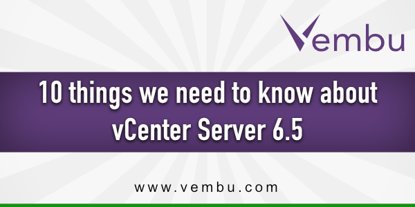 10 Things we Need to Know about vCenter Server 6.5