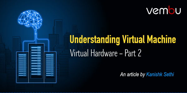 Understanding Virtual Machine Virtual Hardware – Part 2