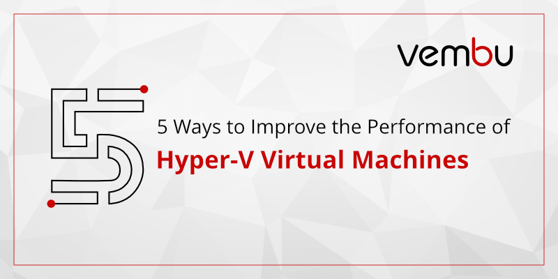 5 Ways to Improve the Performance of Hyper-V Virtual Machines