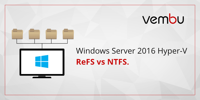 Windows Server 2016 Hyper-V ReFS vs NTFS - vembu com