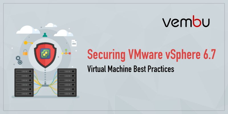 Securing VMware vSphere 6.7 Virtual Machine Best Practices