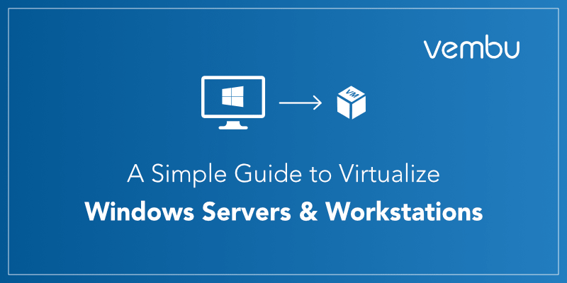 A Simple Guide to Virtualize Windows Servers & Workstations