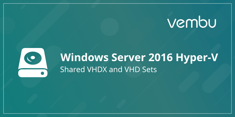 Shared VHDX and VHD Sets in Windows Server 2016 Hyper-V - vembu com