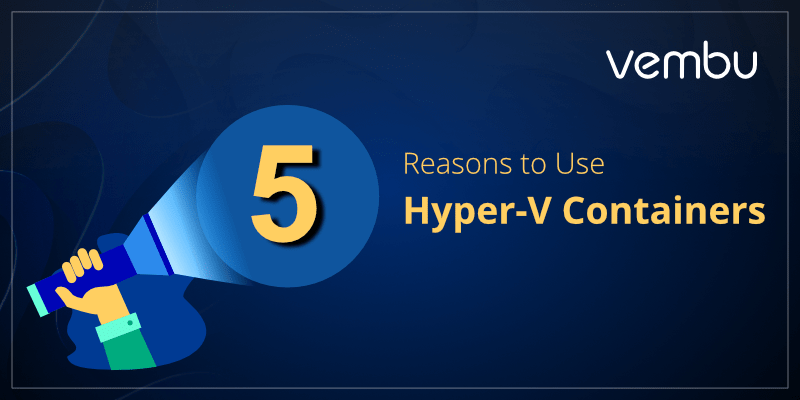 5 Reasons to Use Hyper-V Containers